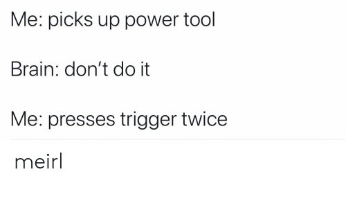 Brain, Power, and Tool: Me: picks up power tool  Brain: don't do it  Me: presses trigger twice meirl