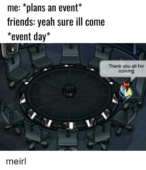 Friends, Yeah, and Thank You: me: *plans an event*  friends: yeah sure ill come  *event day*  Thank you all for  coming meirl