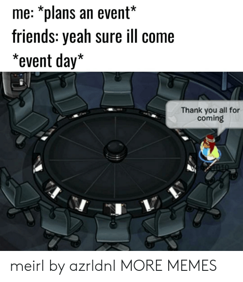 Dank, Friends, and Memes: me: *plans an event*  friends: yeah sure ill come  *event day*  Thank you all for  coming meirl by azrldnl MORE MEMES