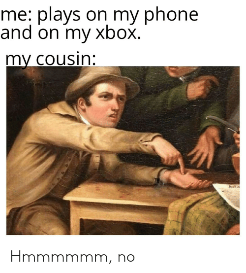 Phone, Xbox, and Dank Memes: me: plavs on my phone  and on my xbox.  my cousin: Hmmmmmm, no