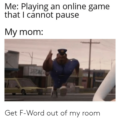 Reddit, Game, and Word: Me: Playing an online game  that I cannot pause  My mom: Get F-Word out of my room