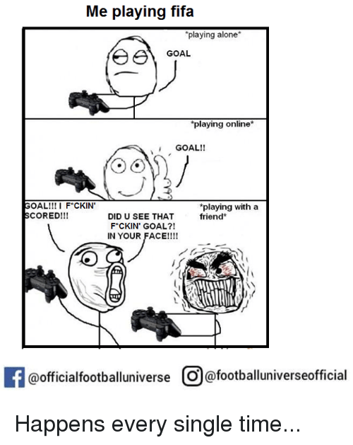 Fifa, Goals, and Memes: Me playing fifa  playing alone  e e GOAL  *playing online*  GOAL!!  GOAL!!! I F*CKIN'  *playing with a  SCORED!!!  DIDU SEE THAT  friend  F*CKIN' GOAL?!  IN YOUR FACE!!!!  If @official footballuniverse O afootballuniverseofficial Happens every single time...