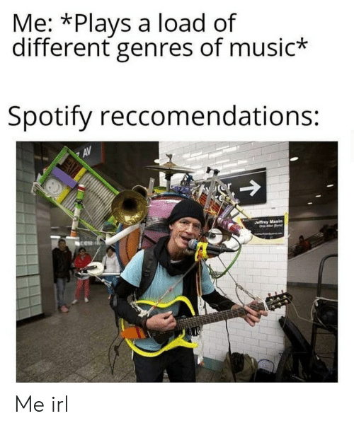 Music, Spotify, and Irl: Me: *Plays a load of  different genres of music*  Spotify reccomendations:  AV  Jeffrey Masin  O ManBd Me irl