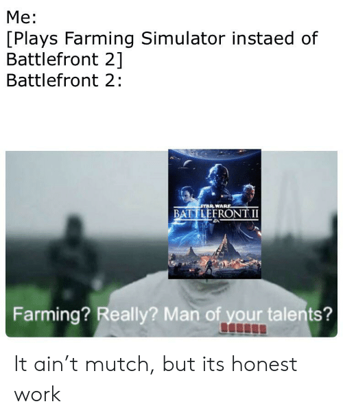 Work, Star, and Farming: Me:  [Plays Farming Simulator instaed of  Battlefront 2]  Battlefront 2:  STAR WARE  BATTLEFRONT II  Farming? Really? Man of your talents? It ain't mutch, but its honest work