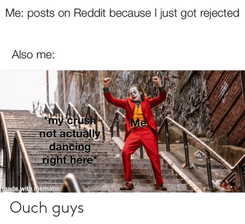 Me Posts on Reddit Because I Just Got Rejected Also Me *My