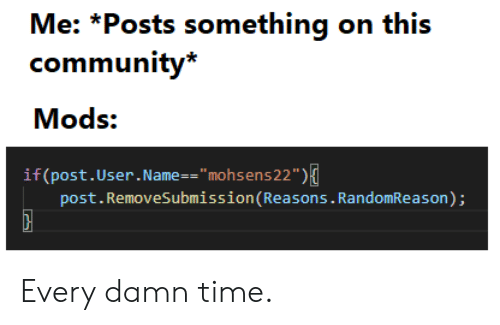 "Community, Time, and Name: Me: *Posts something on this  community*  Mods:  if (post.User. Name = = "" mohsens 22"" )  post.RemoveSubmission(Reasons. RandomReason); Every damn time."
