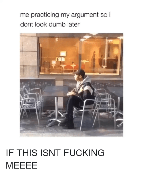 Dumb, Fucking, and Girl Memes: me practicing my argument so i  dont look dumb later IF THIS ISNT FUCKING MEEEE