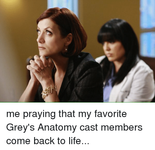 Me Praying That My Favorite Grey\'s Anatomy Cast Members Come Back to ...