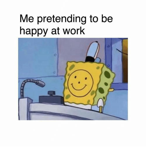 Memes, Work, and Happy: Me pretending to be  happy at work