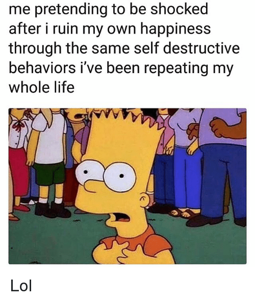 Funny, Life, and Lol: me pretending to be shocked  after i ruin my own happiness  through the same self destructive  behaviors i've been repeating my  whole life Lol