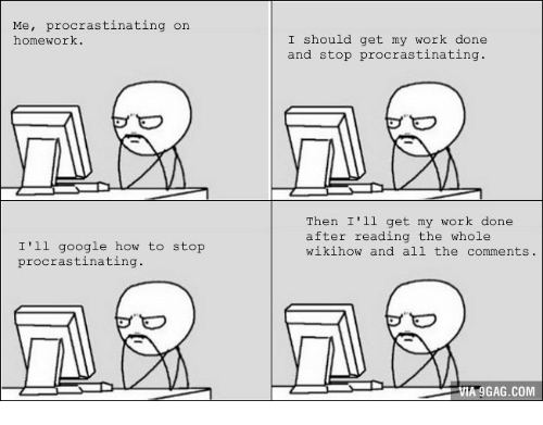 Wikihow, Procrastination, and Procrastinating: Me  procrastinating on  homework.  I'll google how to stop  procrastinating  I should get my work done  and stop procrastinating  Then I'll get my work done  after reading the whole  wikihow and all the  comments.  VIA 9GAG.COM