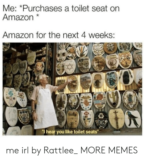 "Amazon, Dank, and Memes: Me: *Purchases a toilet seat on  Amazon*  Amazon for the next 4 weeks:  DO  ""I hear you like toilet seats"" me irl by Rattlee_ MORE MEMES"