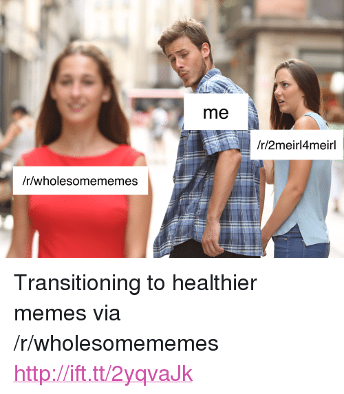 "Memes, Http, and Via: me  /r/2meirl4meirl  /r/wholesomememes <p>Transitioning to healthier memes via /r/wholesomememes <a href=""http://ift.tt/2yqvaJk"">http://ift.tt/2yqvaJk</a></p>"