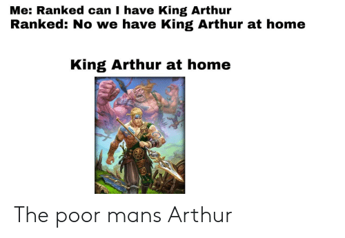Arthur, Home, and Smite: Me: Ranked can I have King Arthur  Ranked: No we have King Arthur at home  King Arthur at home The poor mans Arthur