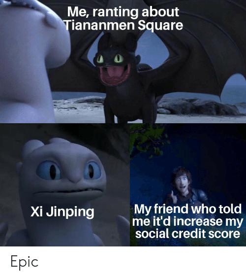 Credit Score, History, and Square: Me, ranting about  Tiananmen Square  My friend who told  me it'd increase my  social credit score  Xi Jinping Epic