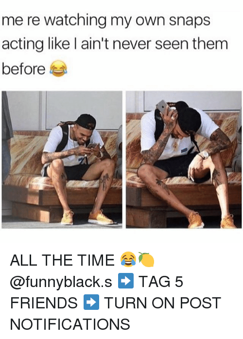 Friends, Time, and Dank Memes: me re watching my own snaps  acting like l ain't never seen them  before ALL THE TIME 😂🍋 @funnyblack.s ➡️ TAG 5 FRIENDS ➡️ TURN ON POST NOTIFICATIONS
