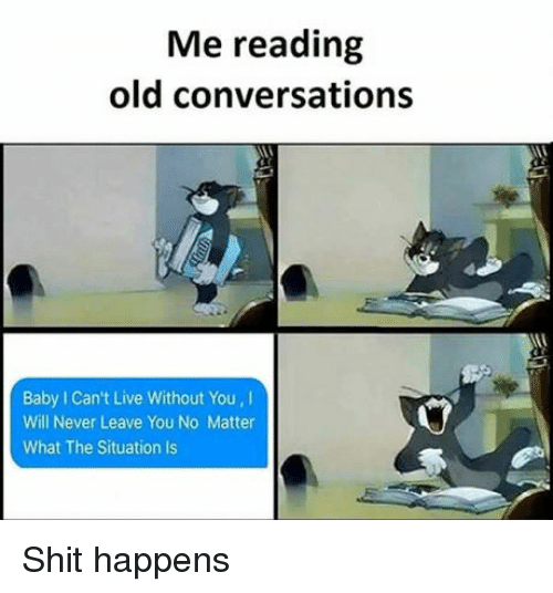 Live, Old, and Never: Me reading  old conversations  Baby I Can't Live Without You, I  Will Never Leave You No Matter  What The Situation Is Shit happens
