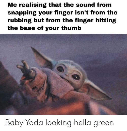 Yoda, Dank Memes, and Baby: Me realising that the sound from  snapping your finger isn't from the  rubbing but from the finger hitting  the base of your thumb Baby Yoda looking hella green