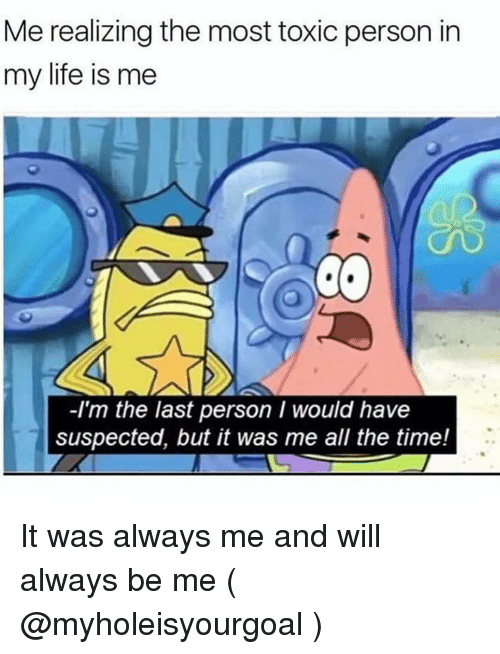 Life, Time, and Girl Memes: Me realizing the most toxic person in  my life is me  -I'm the last person I would have  suspected, but it was me all the time! It was always me and will always be me ( @myholeisyourgoal )