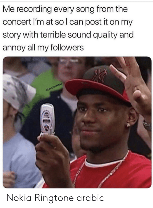 Reddit, Nokia, and Song: Me recording every song from the  concert I'm at sol can post it on my  story with terrible sound quality and  annoy all my followers  Obeentheretho Nokia Ringtone arabic
