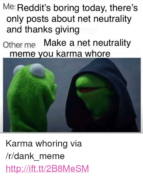 "Dank, Meme, and Http: Me: Reddit's boring today, there's  only posts about net neutrality  and thanks giving  Other me Make a net neutrality  meme you karma whore <p>Karma whoring via /r/dank_meme <a href=""http://ift.tt/2B8MeSM"">http://ift.tt/2B8MeSM</a></p>"