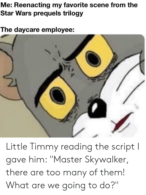 """Star Wars, Star, and Wars: Me: Reenacting my favorite scene from the  Star Wars prequels trilogy  The daycare employee: Little Timmy reading the script I gave him: """"Master Skywalker, there are too many of them! What are we going to do?"""""""