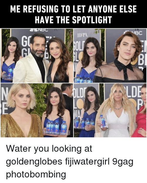9gag, Memes, and Water: ME REFUSING TO LET ANYONE ELSE  HAVE THE SPOTLIGHT  ANBC  IBC  HFPA  LDI  LDE Water you looking at⠀ goldenglobes fijiwatergirl 9gag photobombing