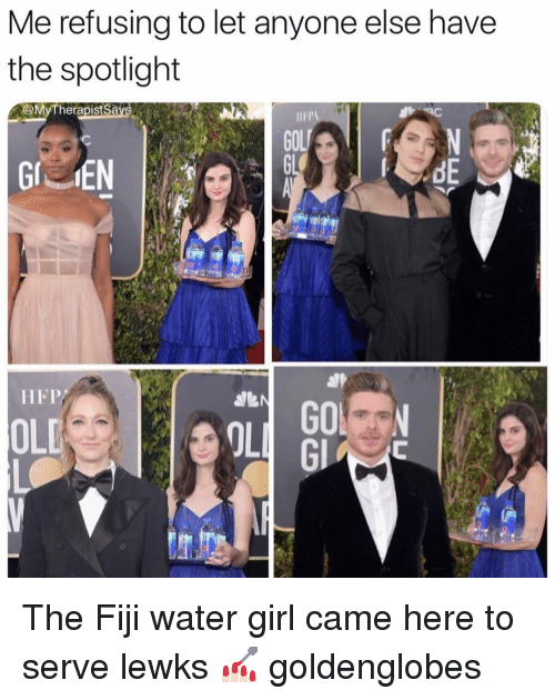 Fiji, Girl, and Water: Me refusing to let anyone else have  the spotlight  @MyTherapistSa  IIFP  ON  dE  HFP/  OLD  OL  Gl The Fiji water girl came here to serve lewks 💅🏻 goldenglobes