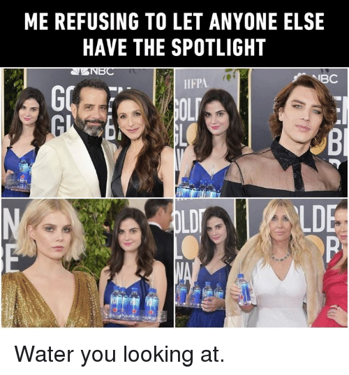Dank, Water, and 🤖: ME REFUSING TO LET ANYONE ELSE  HAVE THE SPOTLIGHT  NBC  DE Water you looking at.