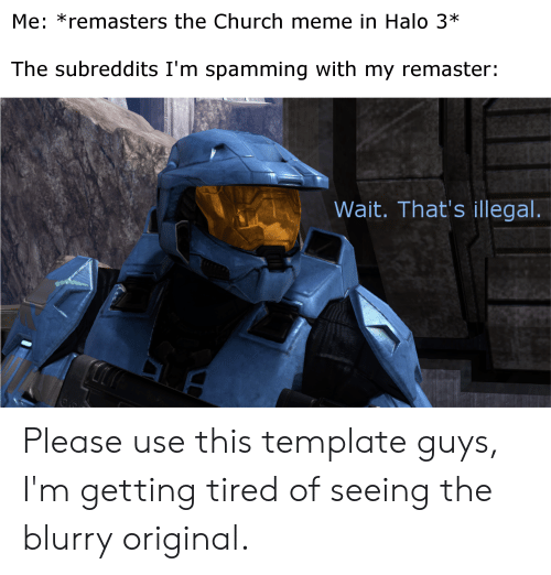 Me *Remasters the Church Meme in Halo 3* the Subreddits I'm Spamming