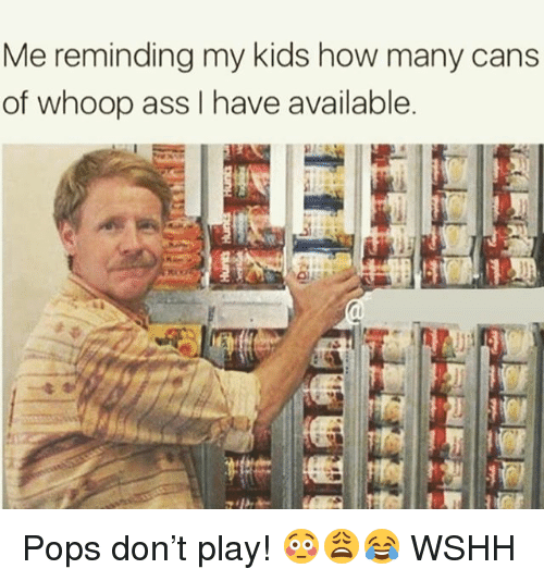 Ass, Memes, and Wshh: Me reminding my kids how many cans  of whoop ass I have available Pops don't play! 😳😩😂 WSHH