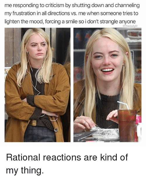 Memes, Mood, and Smile: me responding to criticism by shutting down and channeling  my frustration in all directions vs. me when someone tries to  lighten the mood, forcing a smile so i don't strangle anyone  @thedailylit Rational reactions are kind of my thing.