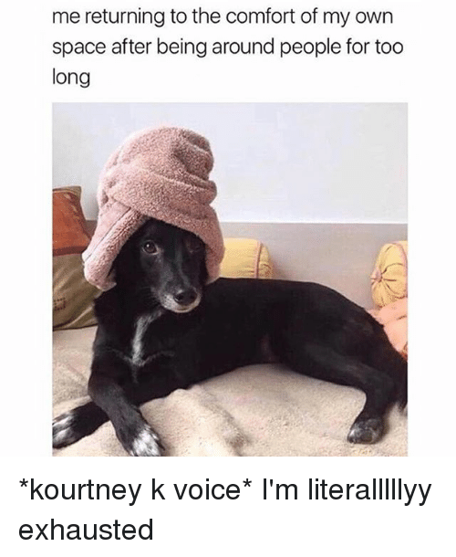 Space, Voice, and Girl Memes: me returning to the comfort of my own  space after being around people for too  long *kourtney k voice* I'm literalllllyy exhausted