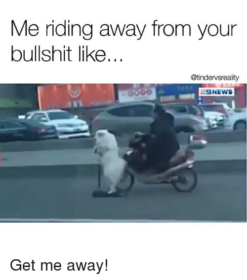 me riding away from your bullshit like tindervsreality iesnews get 8662960 ✅ 25 best memes about riding away from your bullshit like