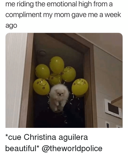 Beautiful, Girl Memes, and Mom: me riding the emotional high from a  compliment my mom gave me a week  ago *cue Christina aguilera beautiful* @theworldpolice