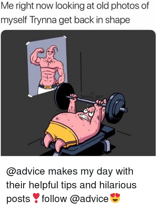 Advice, Memes, and Hilarious: Me right now looking at old photos of  myself Trynna get back in shape  EN @advice makes my day with their helpful tips and hilarious posts❣️follow @advice😍