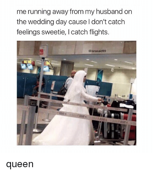 Queen, Girl Memes, and Husband: me running away from my husband on  the wedding day cause l don't catch  feelings sweetie, I catch flights.  @israsaid99 queen