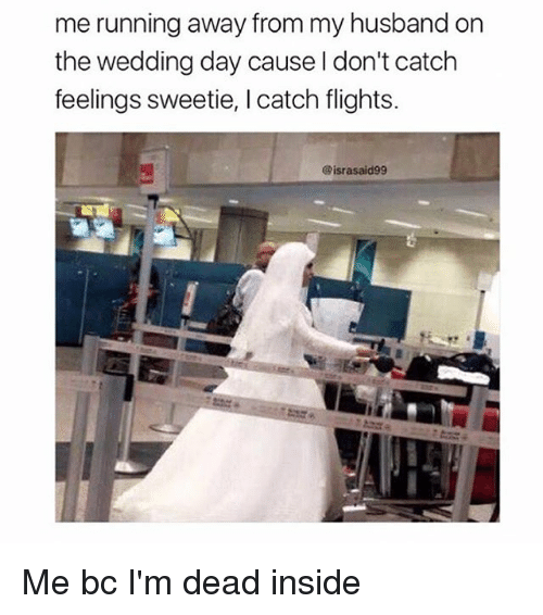 Girl Memes, Husband, and Wedding: me running away from my husband on  the wedding day cause l don't catch  feelings sweetie, I catch flights.  @israsaid99 Me bc I'm dead inside