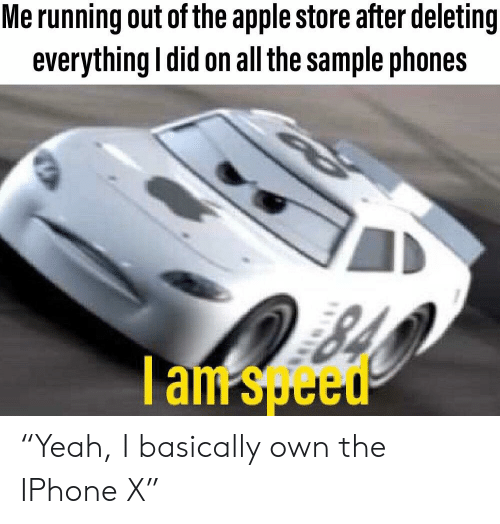 """Apple, Iphone, and Apple Store: Me running out of the apple store after deleting  everything ldid on all the sample phones  I am speed """"Yeah, I basically own the IPhone X"""""""
