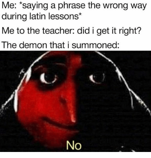 "Teacher, Latin, and Demon: Me: ""saying a phrase the wrong way  during latin lessons*  Me to the teacher: did i get it right?  The demon that i summoned:  No"