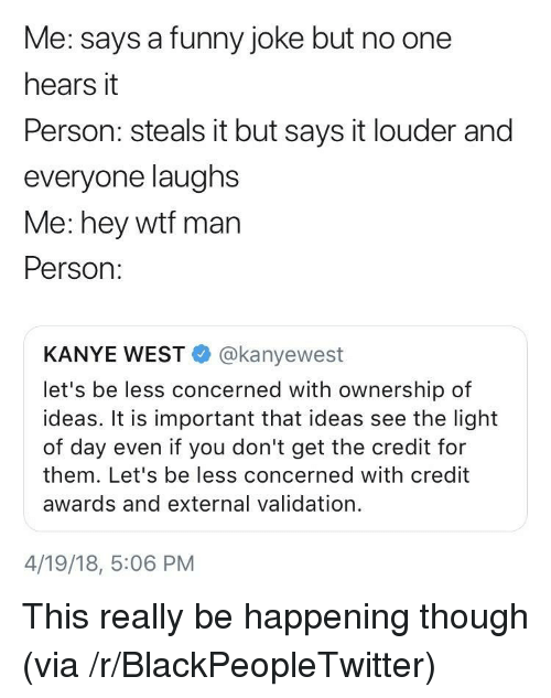Blackpeopletwitter, Funny, and Kanye: Me: says a funny joke but no one  hears it  Person: steals it but says it louder and  everyone laughs  Me: hey wtf man  Person:  KANYE WEST@kanyewest  let's be less concerned with ownership of  ideas. It is important that ideas see the light  of day even if you don't get the credit for  them. Let's be less concerned with credit  awards and external validation.  4/19/18, 5:06 PM <p>This really be happening though (via /r/BlackPeopleTwitter)</p>