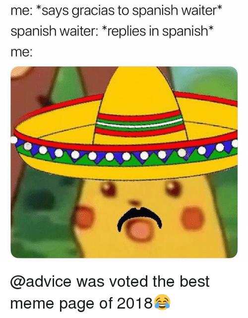 Advice, Meme, and Memes: me: *says gracias to spanish waiter*  spanish waiter: *replies in spanish*  me: @advice was voted the best meme page of 2018😂
