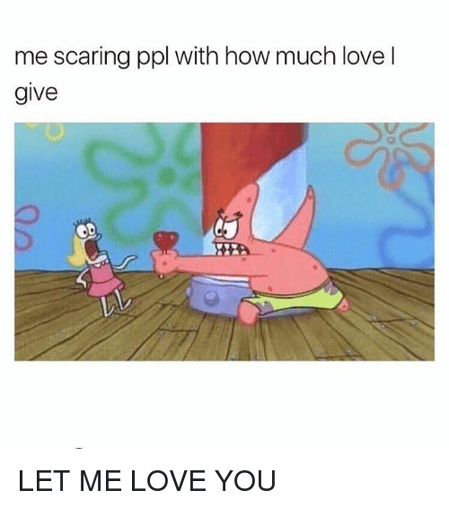 me scaring ppl with how much love l give let 23594786 ✅ 25 best memes about let me love you let me love you memes