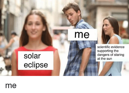 Eclipse, Sun, and The Sun: me  scientific evidence  supporting the  dangers of staring  at the sun  solar  eclipse me