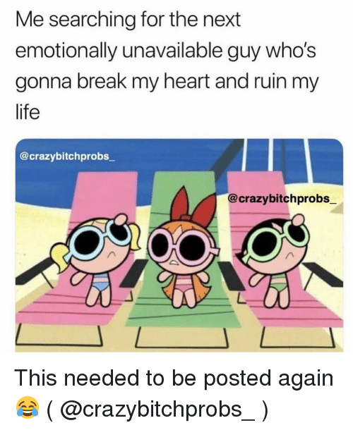 Life, Break, and Heart: Me searching for the next  emotionally unavailable guy who's  gonna break my heart and ruin my  life  @crazybitchprobs  @crazybitchprobs_ This needed to be posted again 😂 ( @crazybitchprobs_ )