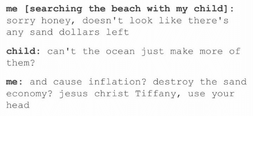 Head, Jesus, and Sorry: me [searching the beach with my child]  sorry honey, doesn't look like there's  any sand dollars left  child: can't the ocean just make more of  them?  me: and cause inflation? destroy the sand  economy? jesus christ Tiffany, use your  head