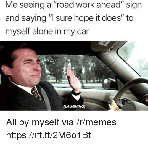 "Being Alone, Memes, and Work: Me seeing a ""road work ahead"" sign  and saying "" sure hope it does"" to  myself alone in my car  LAUGHING) All by myself via /r/memes https://ift.tt/2M6o1Bt"