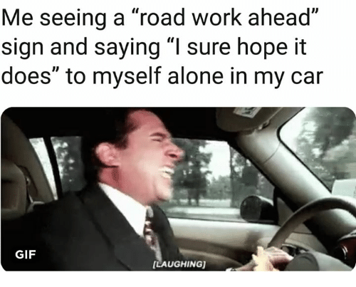 "Being Alone, Gif, and Work: Me seeing a ""road work ahead""  sign and saying ""I sure hope it  does"" to myself alone in my car  GIF  LAUGHING)"