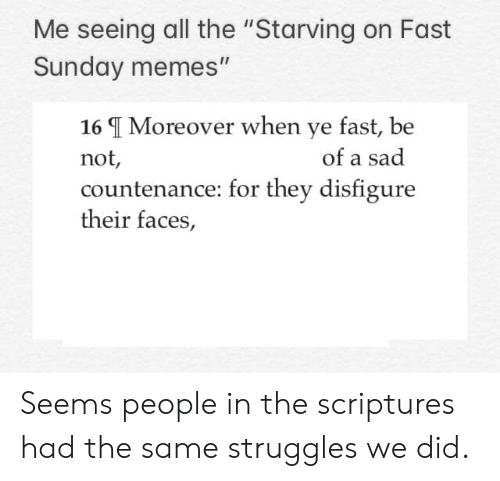 """Memes, Sunday, and Byu: Me seeing all the """"Starving on Fast  Sunday memes""""  16 I Moreover when ye fast, be  not  countenance: for they disfigure  their faces,  of a sad Seems people in the scriptures had the same struggles we did."""