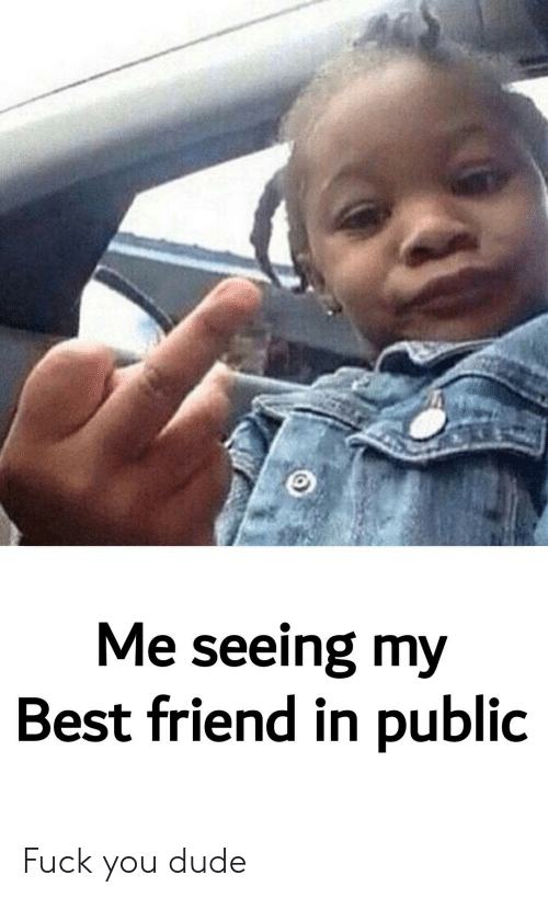 Best Friend, Dude, and Fuck You: Me seeing my  Best friend in public Fuck you dude